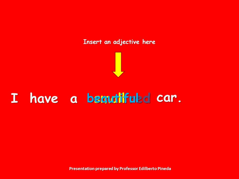 Presentation prepared by Professor Edilberto Pineda I have a Insert an adjective here smallcar.redbeautiful