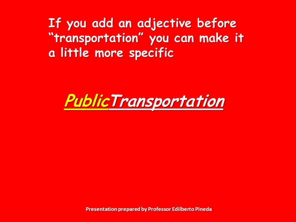 Presentation prepared by Professor Edilberto Pineda Transportation If you add an adjective before transportation you can make it a little more specific Public