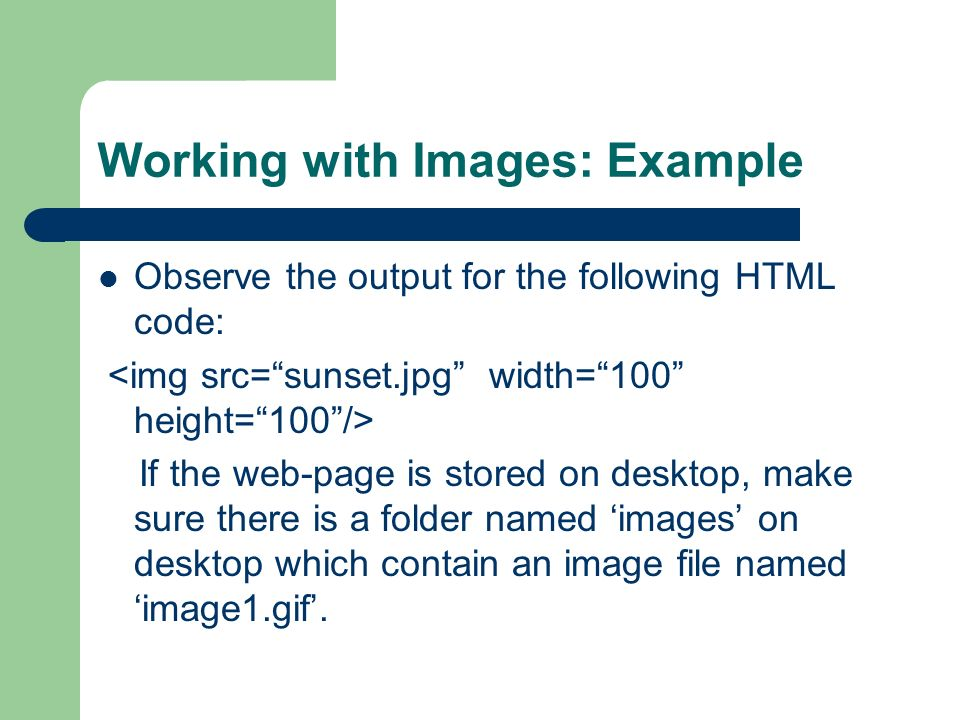 Working with Images: Example Observe the output for the following HTML code: If the web-page is stored on desktop, make sure there is a folder named images on desktop which contain an image file named image1.gif.
