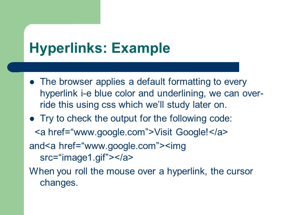 Hyperlinks: Example The browser applies a default formatting to every hyperlink i-e blue color and underlining, we can over- ride this using css which well study later on.