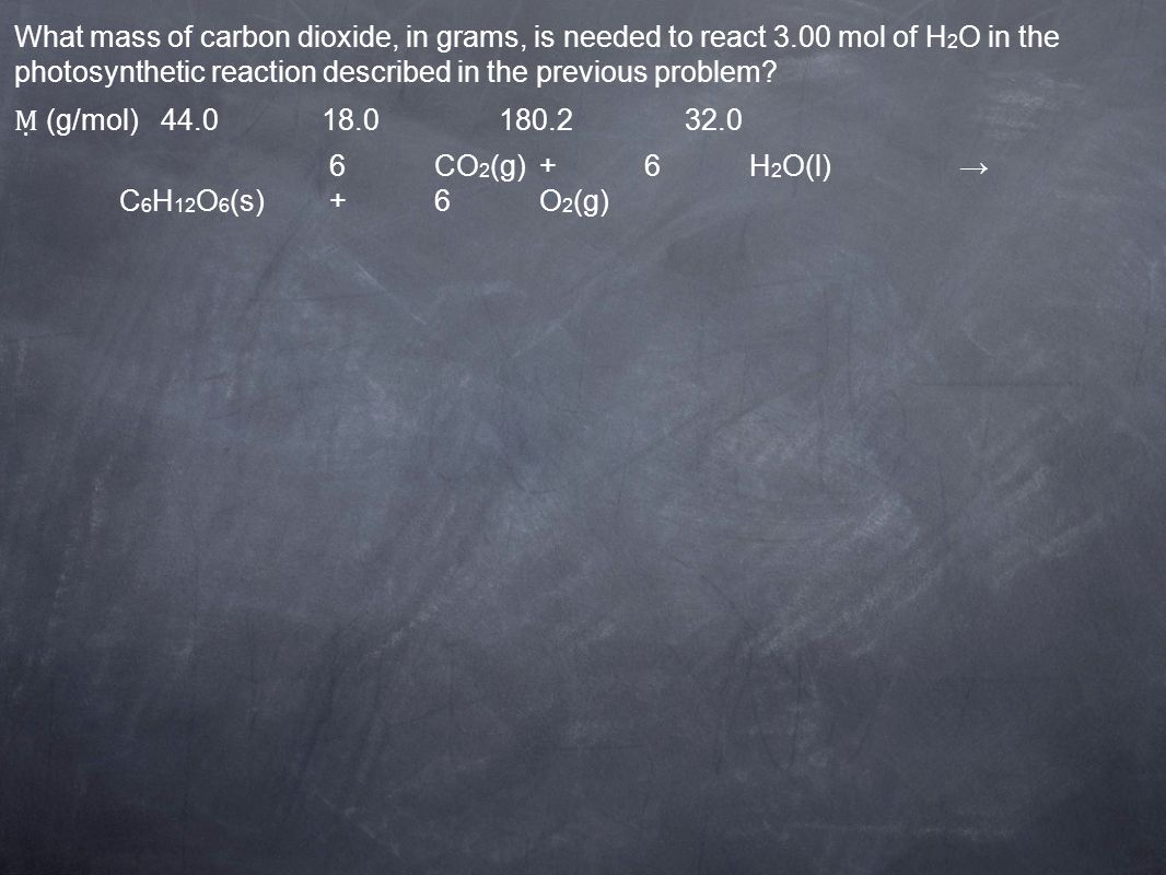 (g/mol) CO 2 (g)+6H 2 O(l) C 6 H 12 O 6 (s)+6O 2 (g) What mass of carbon dioxide, in grams, is needed to react 3.00 mol of H 2 O in the photosynthetic reaction described in the previous problem