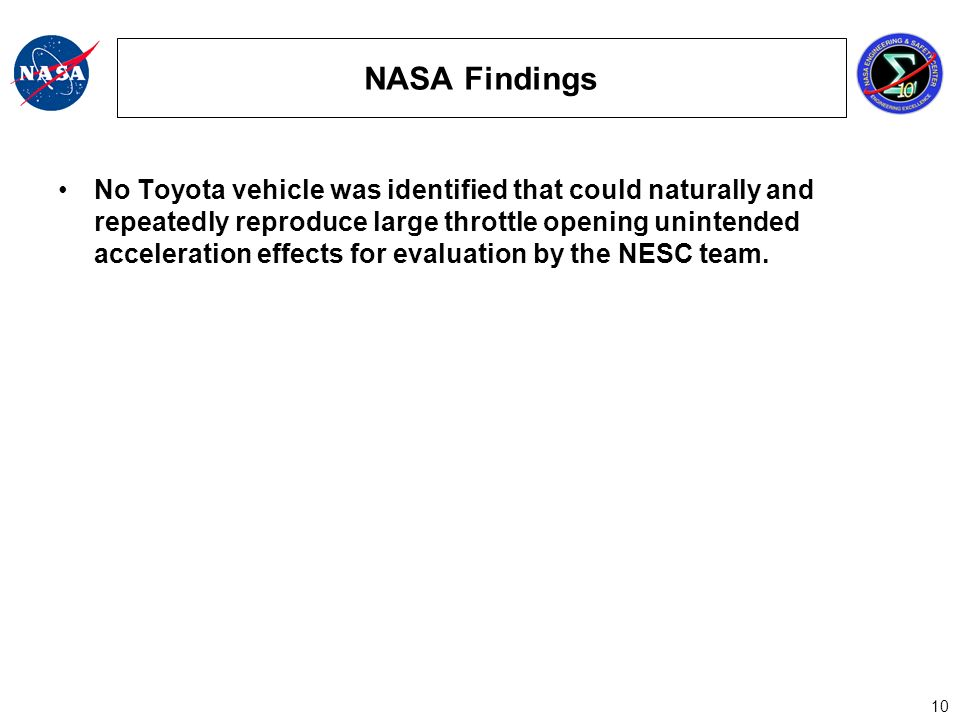 10 NASA Findings No Toyota vehicle was identified that could naturally and repeatedly reproduce large throttle opening unintended acceleration effects for evaluation by the NESC team.