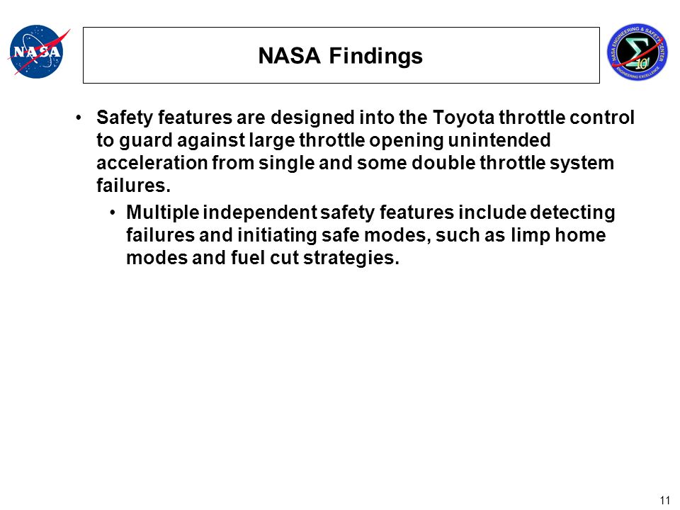 11 NASA Findings Safety features are designed into the Toyota throttle control to guard against large throttle opening unintended acceleration from single and some double throttle system failures.