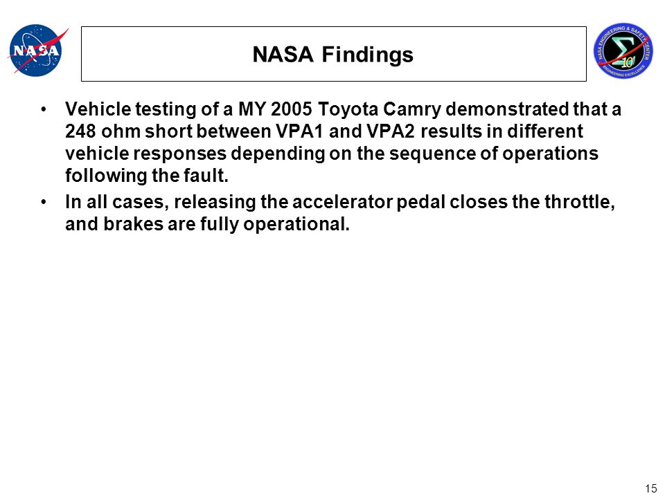 15 NASA Findings Vehicle testing of a MY 2005 Toyota Camry demonstrated that a 248 ohm short between VPA1 and VPA2 results in different vehicle responses depending on the sequence of operations following the fault.
