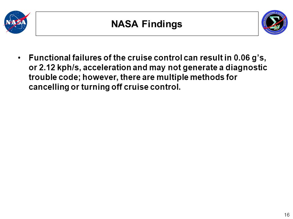 16 NASA Findings Functional failures of the cruise control can result in 0.06 gs, or 2.12 kph/s, acceleration and may not generate a diagnostic trouble code; however, there are multiple methods for cancelling or turning off cruise control.