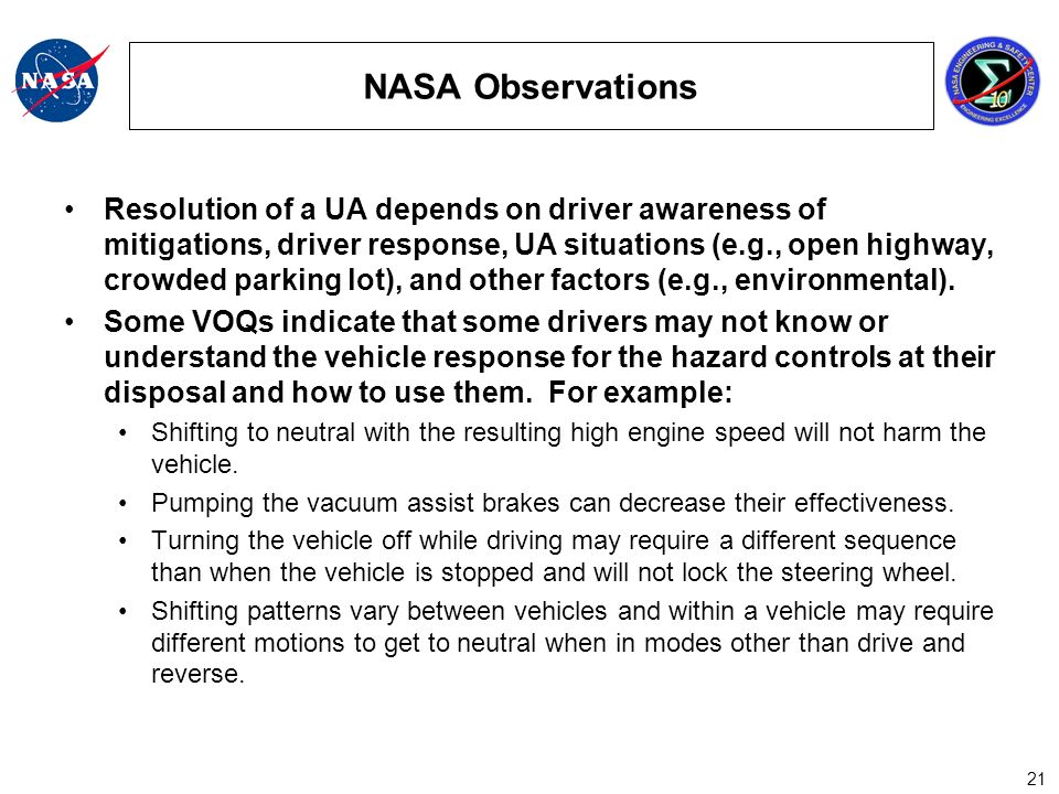 21 NASA Observations Resolution of a UA depends on driver awareness of mitigations, driver response, UA situations (e.g., open highway, crowded parking lot), and other factors (e.g., environmental).