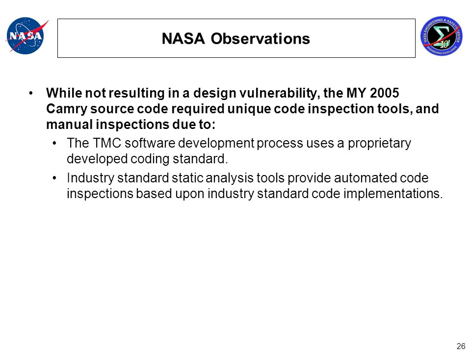 26 NASA Observations While not resulting in a design vulnerability, the MY 2005 Camry source code required unique code inspection tools, and manual inspections due to: The TMC software development process uses a proprietary developed coding standard.