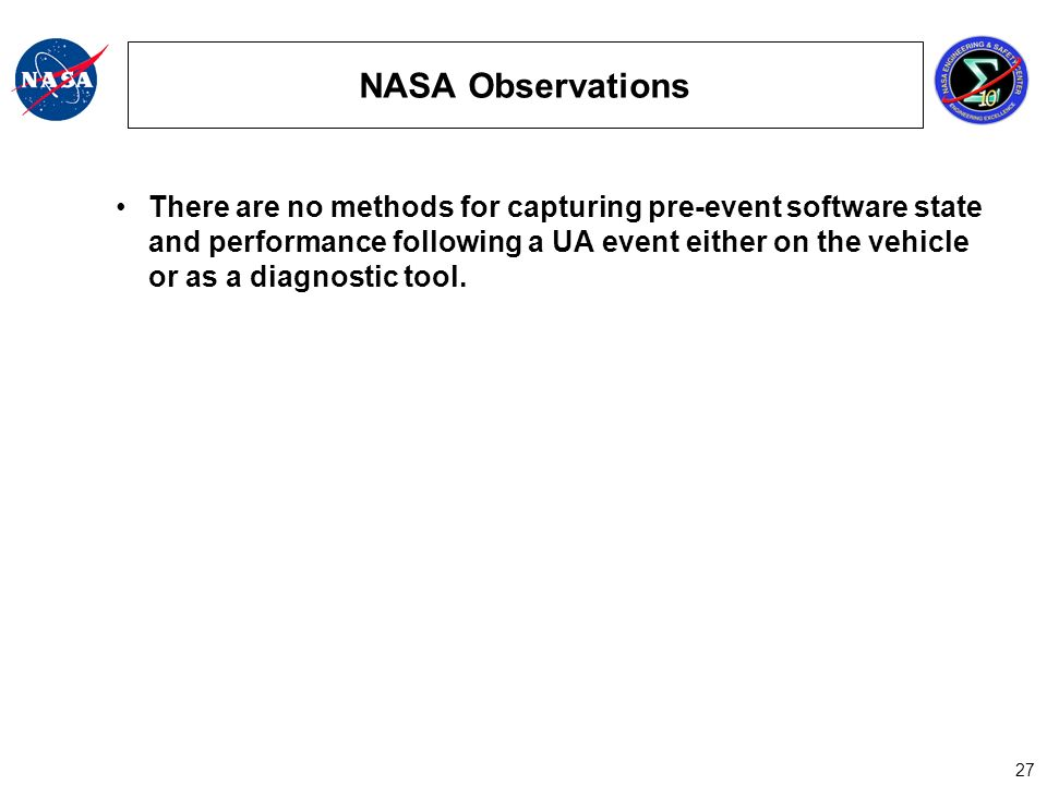 27 NASA Observations There are no methods for capturing pre-event software state and performance following a UA event either on the vehicle or as a diagnostic tool.