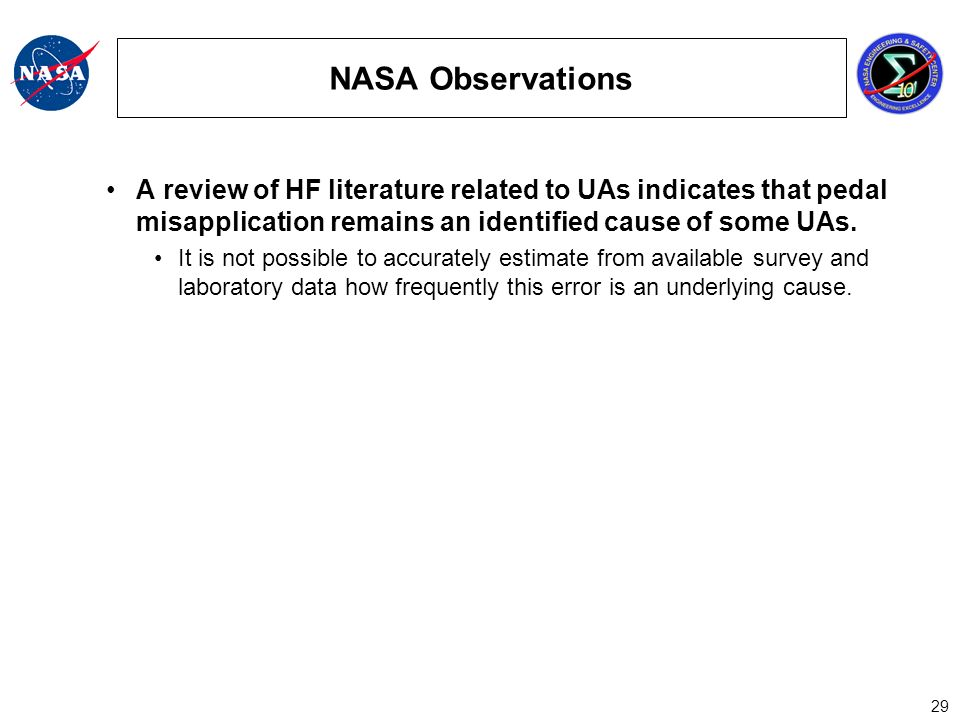 29 NASA Observations A review of HF literature related to UAs indicates that pedal misapplication remains an identified cause of some UAs.