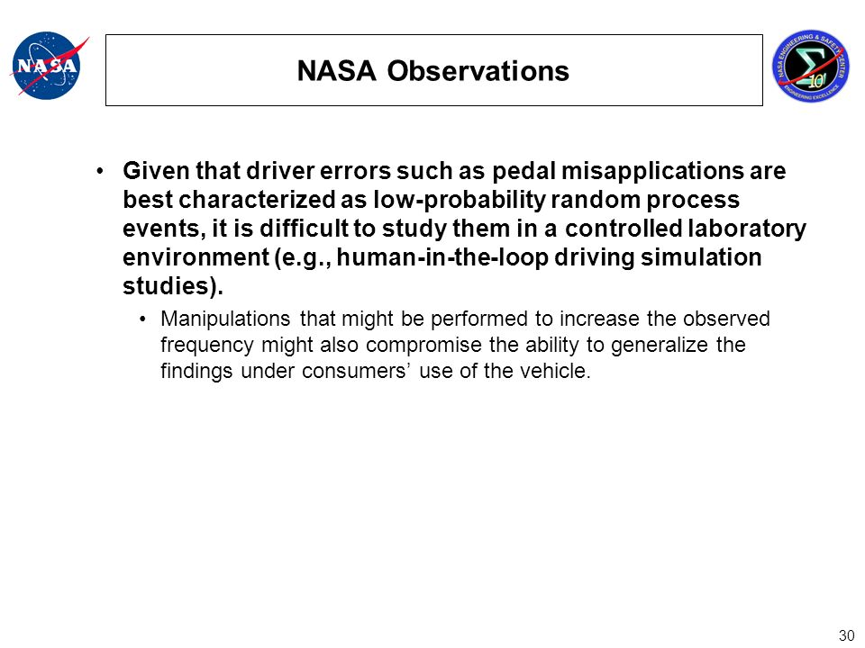 30 NASA Observations Given that driver errors such as pedal misapplications are best characterized as low-probability random process events, it is difficult to study them in a controlled laboratory environment (e.g., human-in-the-loop driving simulation studies).