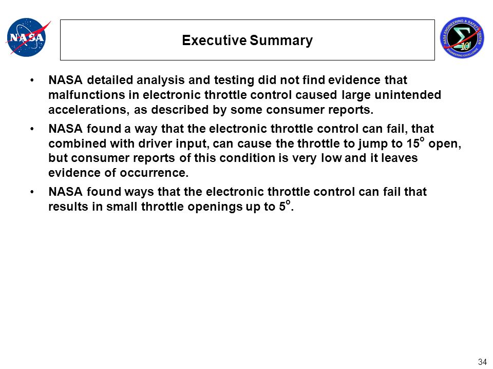 34 Executive Summary NASA detailed analysis and testing did not find evidence that malfunctions in electronic throttle control caused large unintended accelerations, as described by some consumer reports.