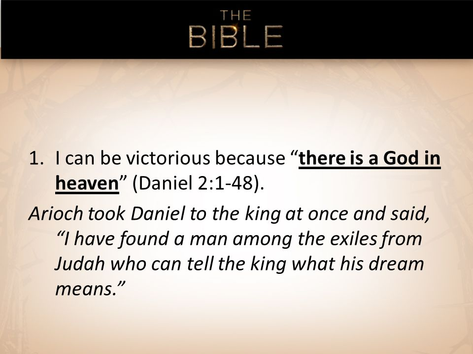1.I can be victorious because there is a God in heaven (Daniel 2:1-48).