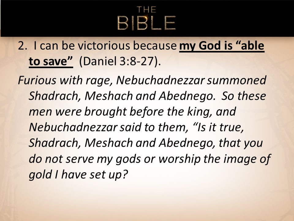 2. I can be victorious because my God is able to save (Daniel 3:8-27).