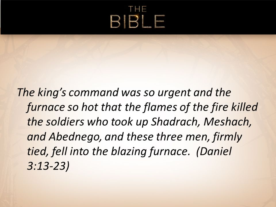 The kings command was so urgent and the furnace so hot that the flames of the fire killed the soldiers who took up Shadrach, Meshach, and Abednego, and these three men, firmly tied, fell into the blazing furnace.