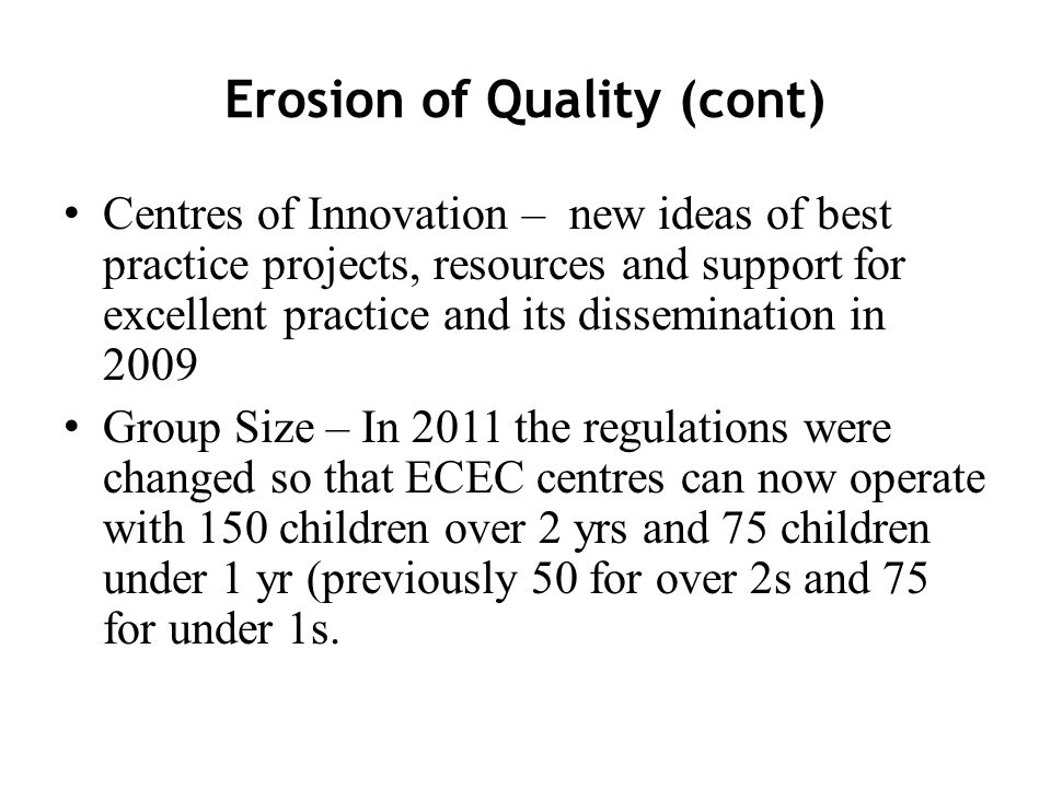 Erosion of Quality (cont) Centres of Innovation – new ideas of best practice projects, resources and support for excellent practice and its dissemination in 2009 Group Size – In 2011 the regulations were changed so that ECEC centres can now operate with 150 children over 2 yrs and 75 children under 1 yr (previously 50 for over 2s and 75 for under 1s.