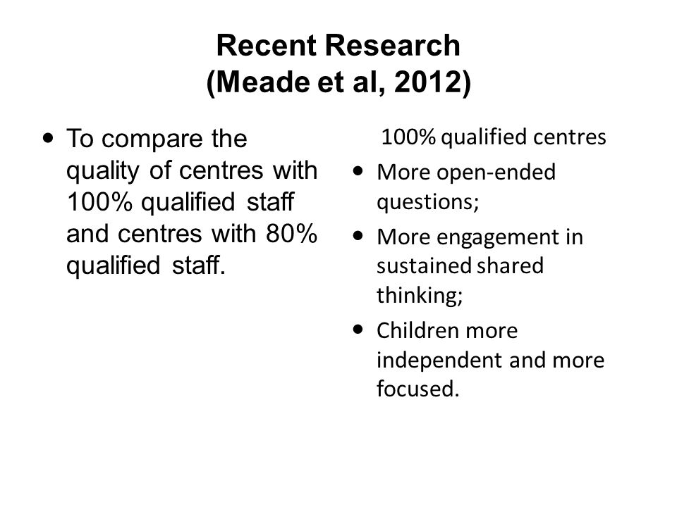Recent Research (Meade et al, 2012) To compare the quality of centres with 100% qualified staff and centres with 80% qualified staff.