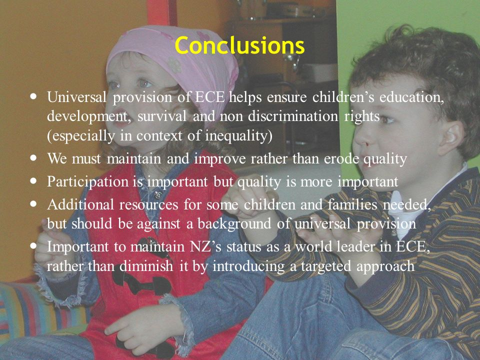 Conclusions Universal provision of ECE helps ensure childrens education, development, survival and non discrimination rights (especially in context of inequality) We must maintain and improve rather than erode quality Participation is important but quality is more important Additional resources for some children and families needed, but should be against a background of universal provision Important to maintain NZs status as a world leader in ECE, rather than diminish it by introducing a targeted approach
