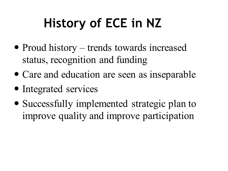 History of ECE in NZ Proud history – trends towards increased status, recognition and funding Care and education are seen as inseparable Integrated services Successfully implemented strategic plan to improve quality and improve participation