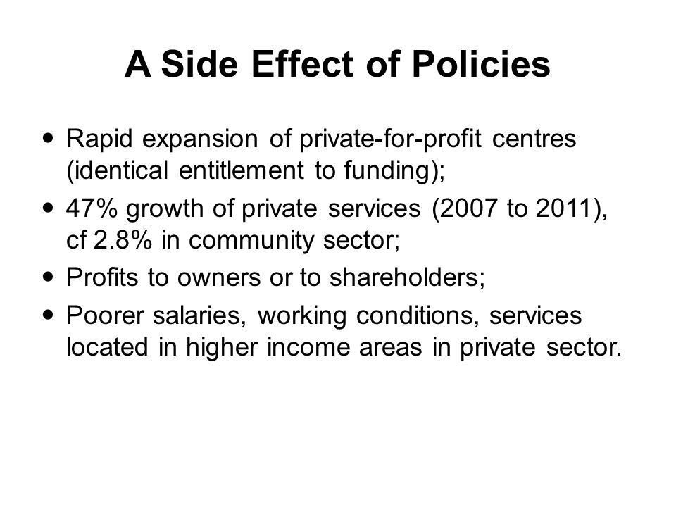 A Side Effect of Policies Rapid expansion of private-for-profit centres (identical entitlement to funding); 47% growth of private services (2007 to 2011), cf 2.8% in community sector; Profits to owners or to shareholders; Poorer salaries, working conditions, services located in higher income areas in private sector.