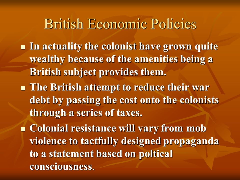 British Economic Policies The British feel that the colonists are in some sense responsible for the French and Indian War in North America.