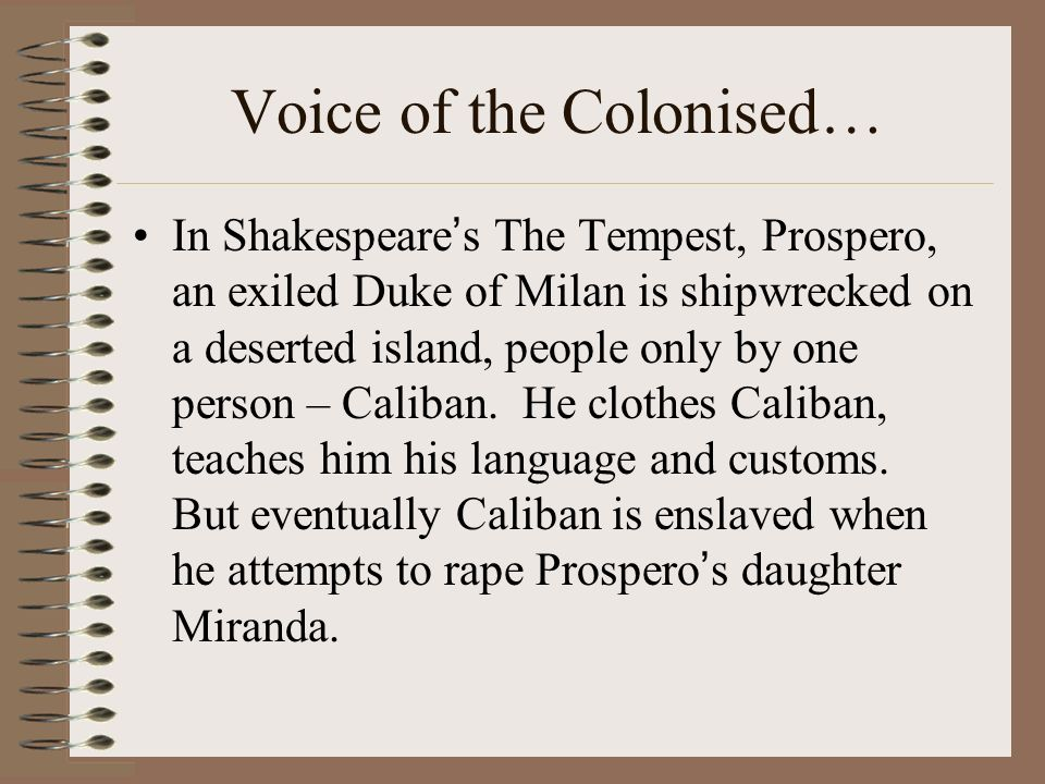 Voice of the Colonised… In Shakespeares The Tempest, Prospero, an exiled Duke of Milan is shipwrecked on a deserted island, people only by one person – Caliban.