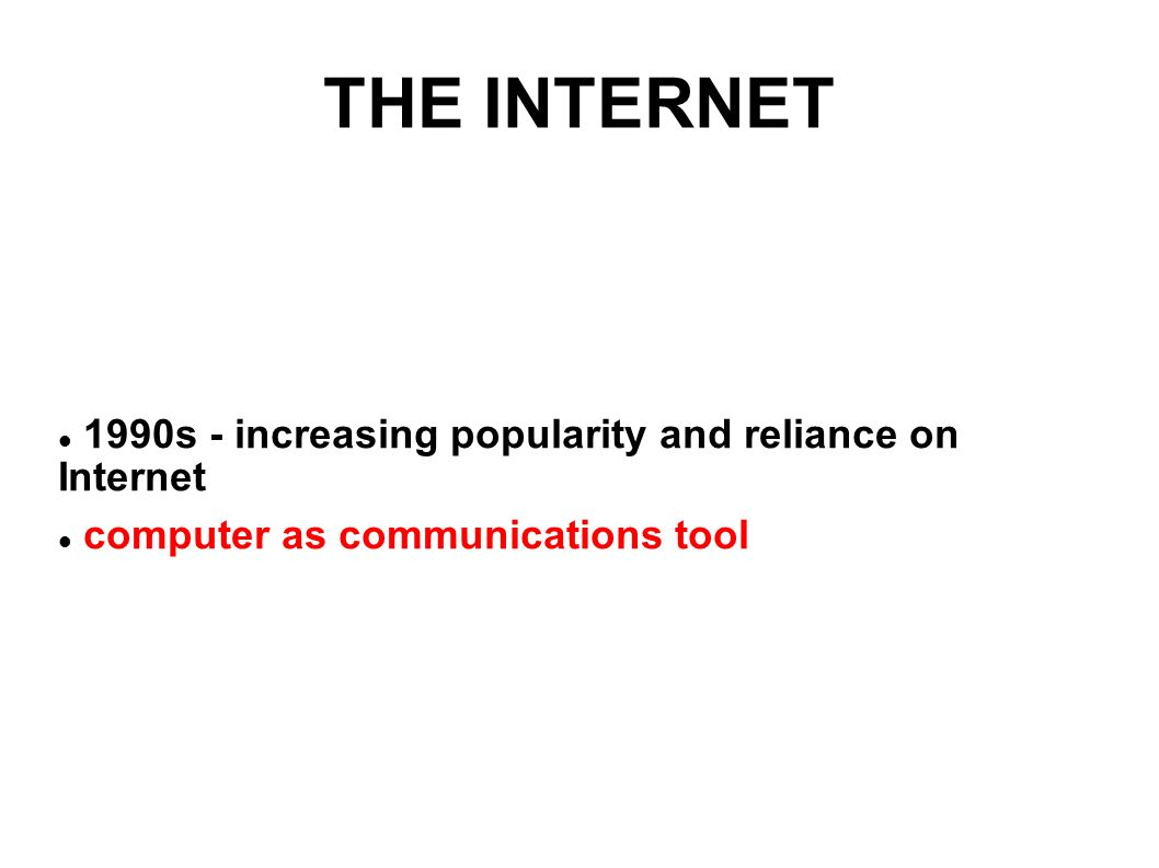 THE INTERNET 1990s - increasing popularity and reliance on Internet computer as communications tool
