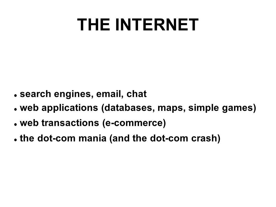THE INTERNET search engines, email, chat web applications (databases, maps, simple games) web transactions (e-commerce) the dot-com mania (and the dot-com crash)