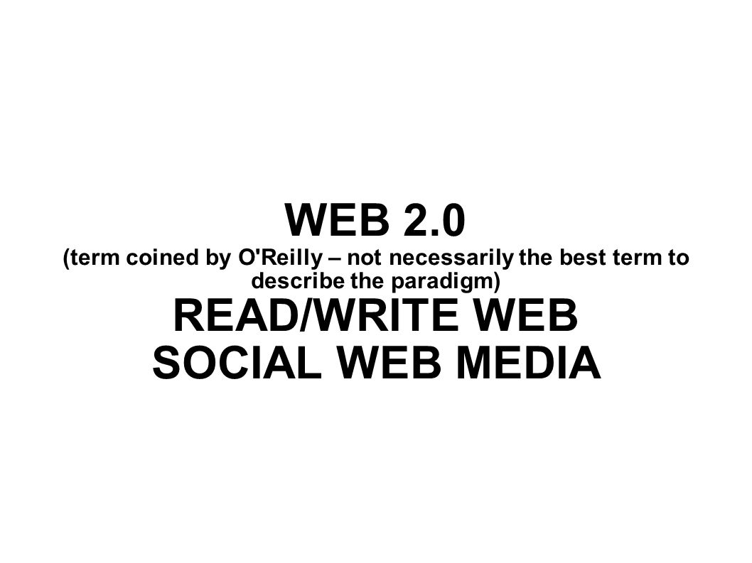 WEB 2.0 (term coined by O Reilly – not necessarily the best term to describe the paradigm) READ/WRITE WEB SOCIAL WEB MEDIA