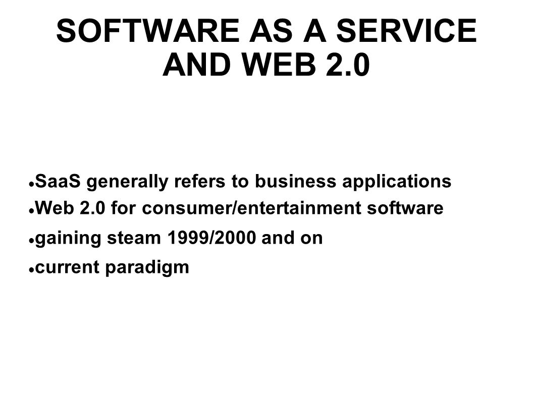 SOFTWARE AS A SERVICE AND WEB 2.0 SaaS generally refers to business applications Web 2.0 for consumer/entertainment software gaining steam 1999/2000 and on current paradigm