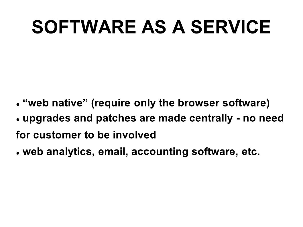 SOFTWARE AS A SERVICE web native (require only the browser software) upgrades and patches are made centrally - no need for customer to be involved web analytics, email, accounting software, etc.