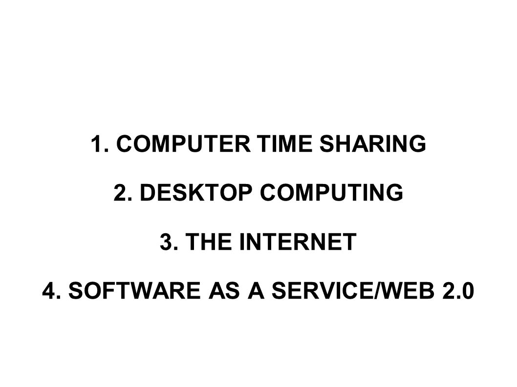 1. COMPUTER TIME SHARING 2. DESKTOP COMPUTING 3. THE INTERNET 4. SOFTWARE AS A SERVICE/WEB 2.0