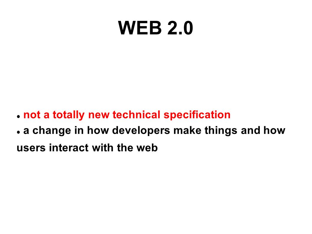 WEB 2.0 not a totally new technical specification a change in how developers make things and how users interact with the web
