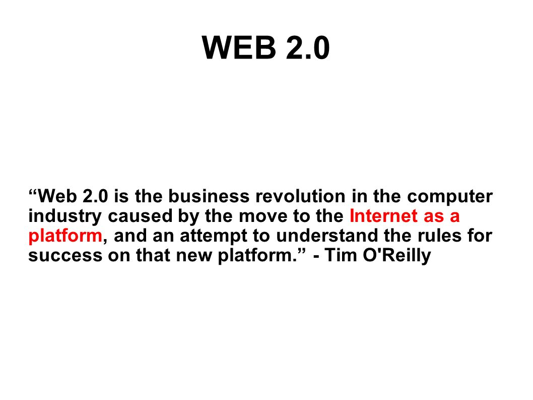 WEB 2.0 Web 2.0 is the business revolution in the computer industry caused by the move to the Internet as a platform, and an attempt to understand the rules for success on that new platform.
