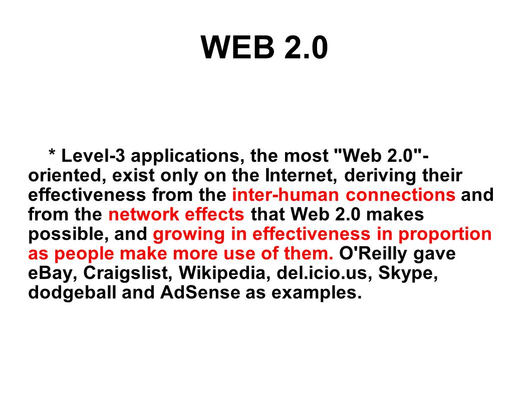 WEB 2.0 * Level-3 applications, the most Web 2.0 - oriented, exist only on the Internet, deriving their effectiveness from the inter-human connections and from the network effects that Web 2.0 makes possible, and growing in effectiveness in proportion as people make more use of them.