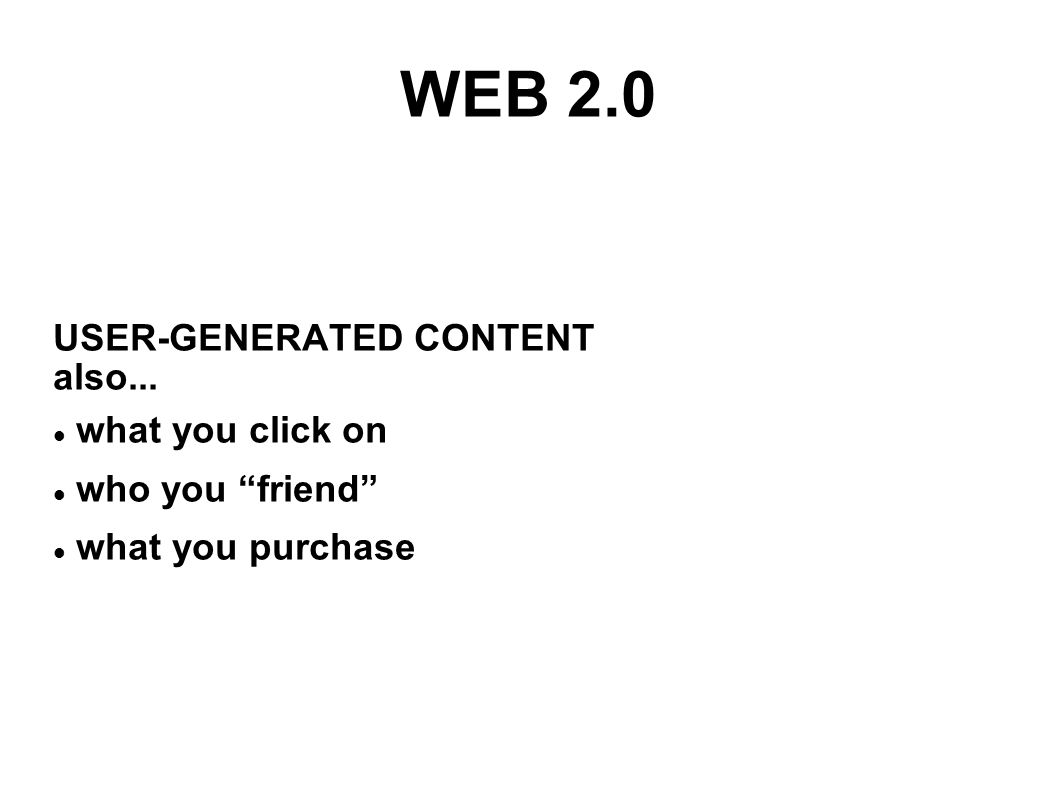 WEB 2.0 USER-GENERATED CONTENT also... what you click on who you friend what you purchase