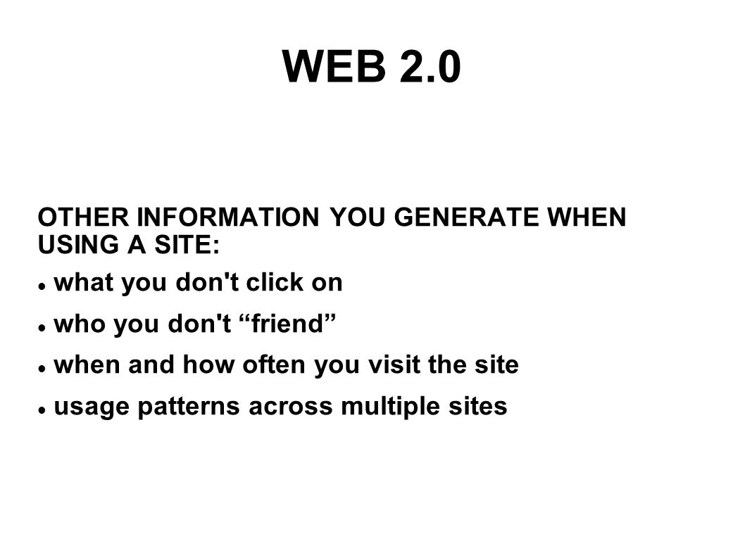 WEB 2.0 OTHER INFORMATION YOU GENERATE WHEN USING A SITE: what you don t click on who you don t friend when and how often you visit the site usage patterns across multiple sites