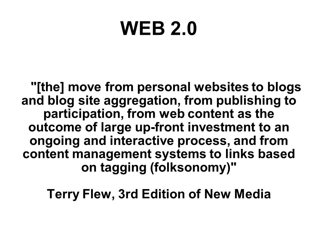 [the] move from personal websites to blogs and blog site aggregation, from publishing to participation, from web content as the outcome of large up-front investment to an ongoing and interactive process, and from content management systems to links based on tagging (folksonomy) Terry Flew, 3rd Edition of New Media