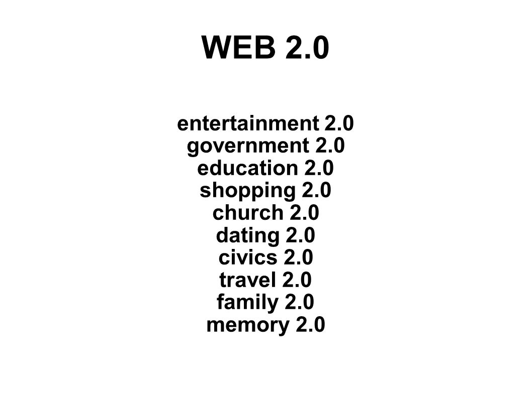 WEB 2.0 entertainment 2.0 government 2.0 education 2.0 shopping 2.0 church 2.0 dating 2.0 civics 2.0 travel 2.0 family 2.0 memory 2.0