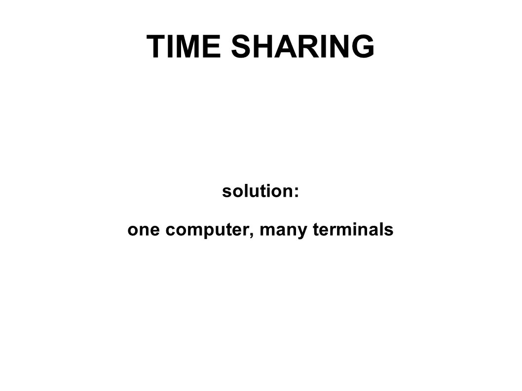 TIME SHARING solution: one computer, many terminals