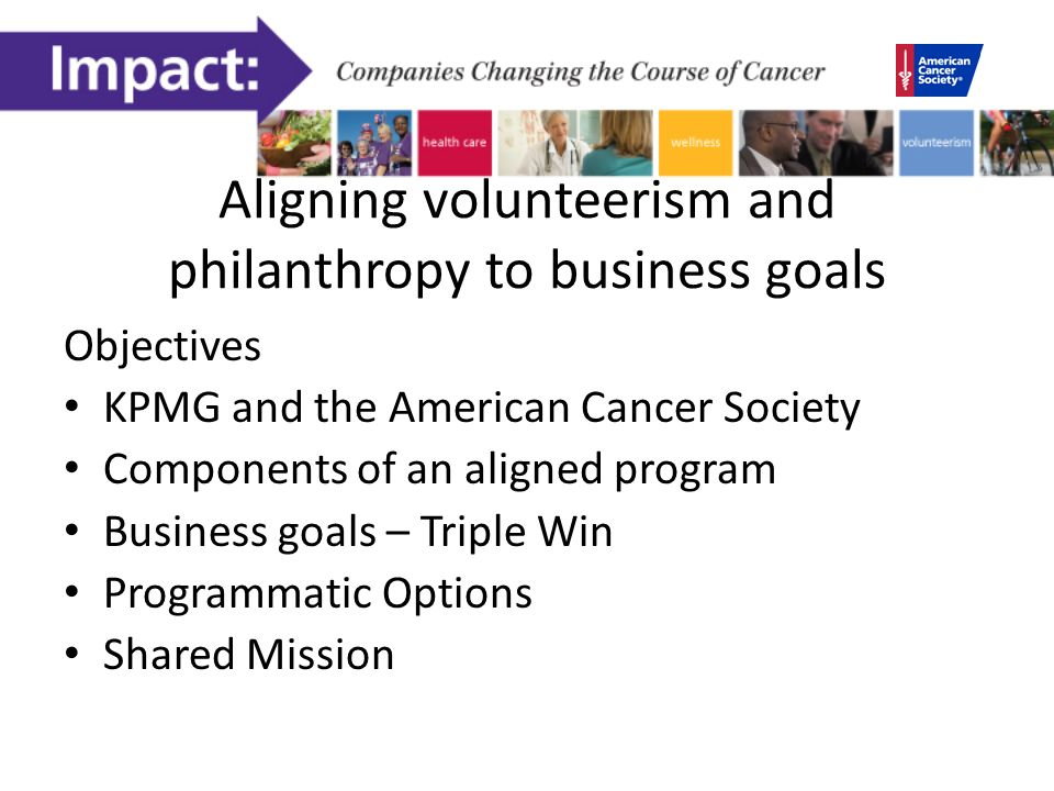 Aligning volunteerism and philanthropy to business goals Objectives KPMG and the American Cancer Society Components of an aligned program Business goals – Triple Win Programmatic Options Shared Mission