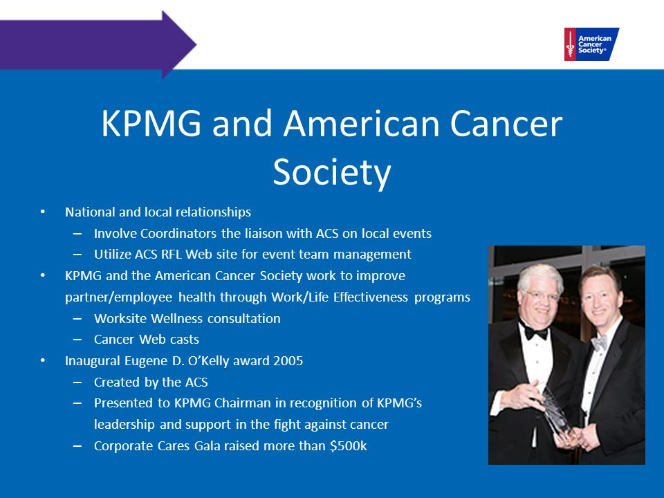 KPMG and American Cancer Society National and local relationships – Involve Coordinators the liaison with ACS on local events – Utilize ACS RFL Web site for event team management KPMG and the American Cancer Society work to improve partner/employee health through Work/Life Effectiveness programs – Worksite Wellness consultation – Cancer Web casts Inaugural Eugene D.