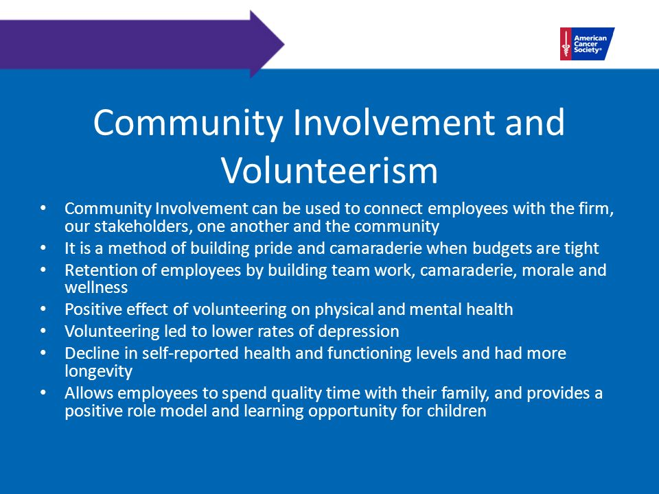 Community Involvement and Volunteerism Community Involvement can be used to connect employees with the firm, our stakeholders, one another and the community It is a method of building pride and camaraderie when budgets are tight Retention of employees by building team work, camaraderie, morale and wellness Positive effect of volunteering on physical and mental health Volunteering led to lower rates of depression Decline in self-reported health and functioning levels and had more longevity Allows employees to spend quality time with their family, and provides a positive role model and learning opportunity for children