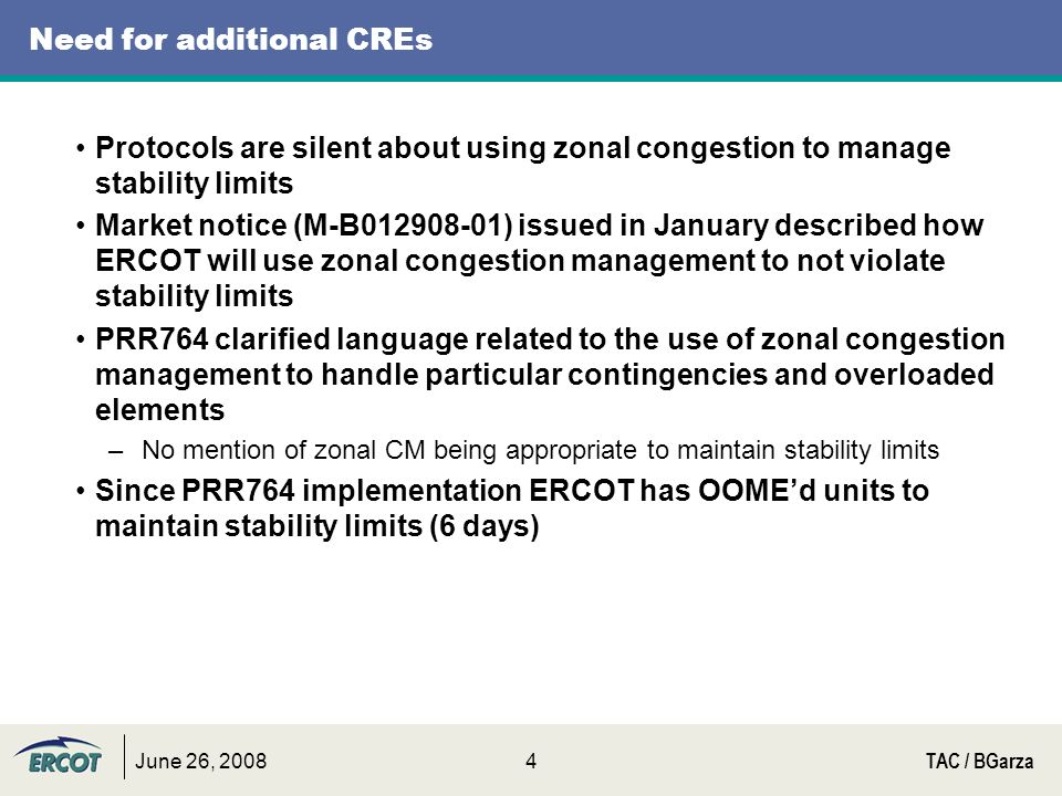 June 26, 2008TAC / BGarza4 Need for additional CREs Protocols are silent about using zonal congestion to manage stability limits Market notice (M-B012908-01) issued in January described how ERCOT will use zonal congestion management to not violate stability limits PRR764 clarified language related to the use of zonal congestion management to handle particular contingencies and overloaded elements –No mention of zonal CM being appropriate to maintain stability limits Since PRR764 implementation ERCOT has OOMEd units to maintain stability limits (6 days)