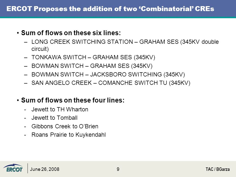 June 26, 2008TAC / BGarza9 ERCOT Proposes the addition of two Combinatorial CREs Sum of flows on these six lines: –LONG CREEK SWITCHING STATION – GRAHAM SES (345KV double circuit) –TONKAWA SWITCH – GRAHAM SES (345KV) –BOWMAN SWITCH – GRAHAM SES (345KV) –BOWMAN SWITCH – JACKSBORO SWITCHING (345KV) –SAN ANGELO CREEK – COMANCHE SWITCH TU (345KV) Sum of flows on these four lines: -Jewett to TH Wharton -Jewett to Tomball -Gibbons Creek to OBrien -Roans Prairie to Kuykendahl