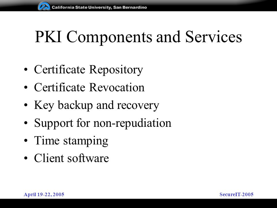 April 19-22, 2005SecureIT-2005 PKI Components and Services Certificate Repository Certificate Revocation Key backup and recovery Support for non-repudiation Time stamping Client software