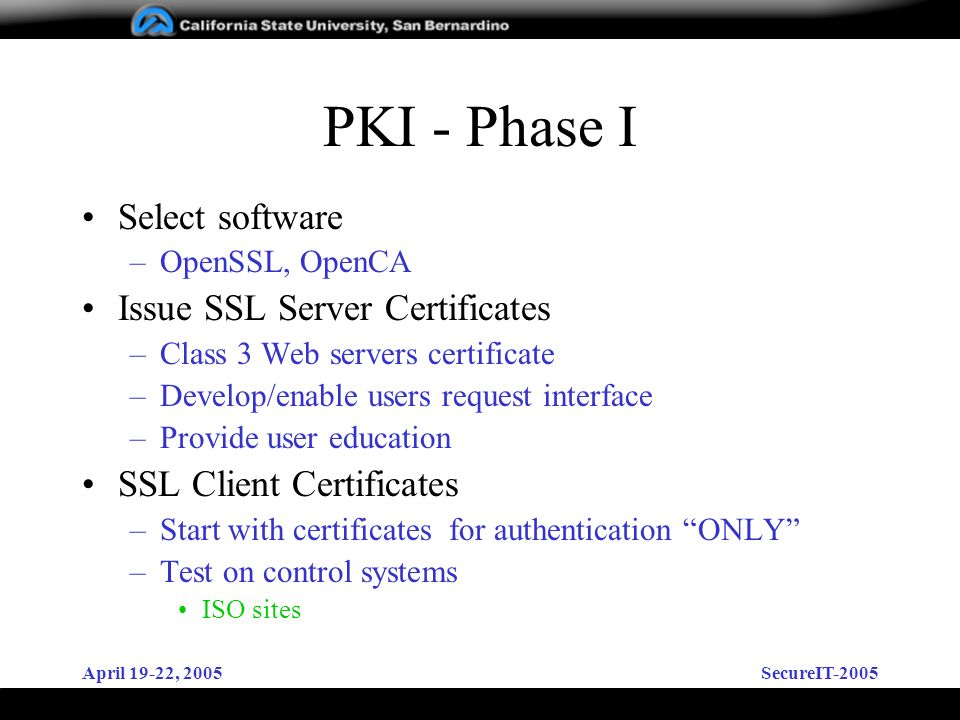 April 19-22, 2005SecureIT-2005 PKI - Phase I Select software –OpenSSL, OpenCA Issue SSL Server Certificates –Class 3 Web servers certificate –Develop/enable users request interface –Provide user education SSL Client Certificates –Start with certificates for authentication ONLY –Test on control systems ISO sites