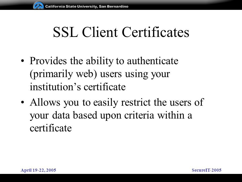 April 19-22, 2005SecureIT-2005 SSL Client Certificates Provides the ability to authenticate (primarily web) users using your institutions certificate Allows you to easily restrict the users of your data based upon criteria within a certificate