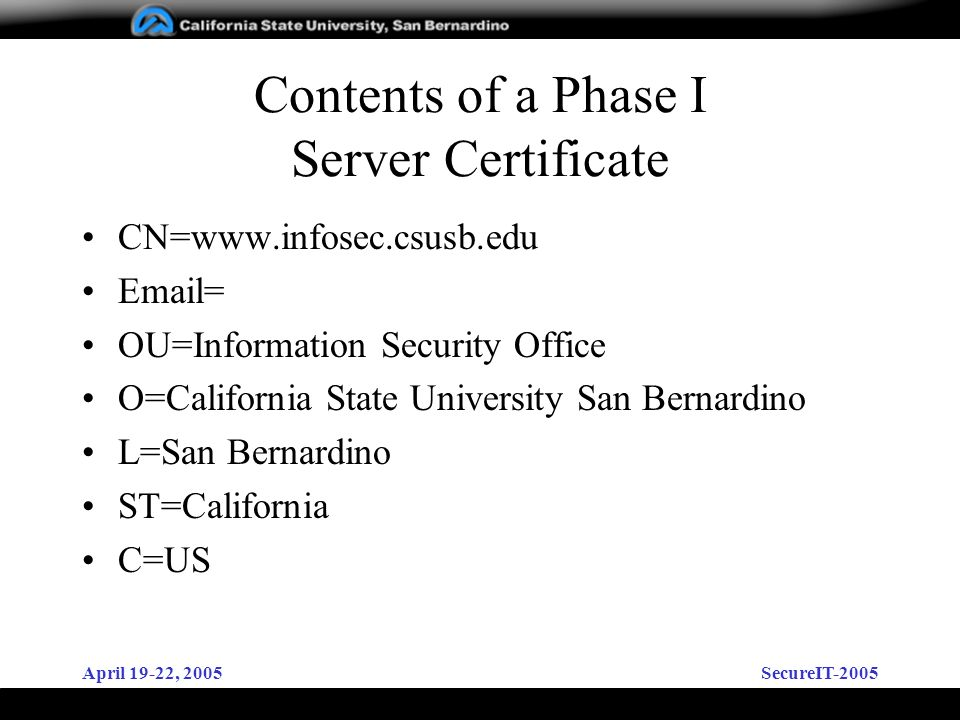 April 19-22, 2005SecureIT-2005 Contents of a Phase I Server Certificate CN=   = OU=Information Security Office O=California State University San Bernardino L=San Bernardino ST=California C=US