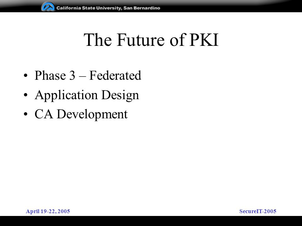 April 19-22, 2005SecureIT-2005 The Future of PKI Phase 3 – Federated Application Design CA Development