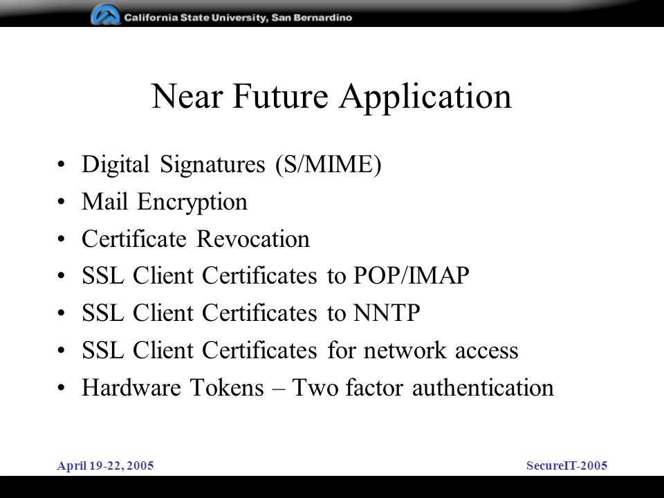 April 19-22, 2005SecureIT-2005 Near Future Application Digital Signatures (S/MIME) Mail Encryption Certificate Revocation SSL Client Certificates to POP/IMAP SSL Client Certificates to NNTP SSL Client Certificates for network access Hardware Tokens – Two factor authentication